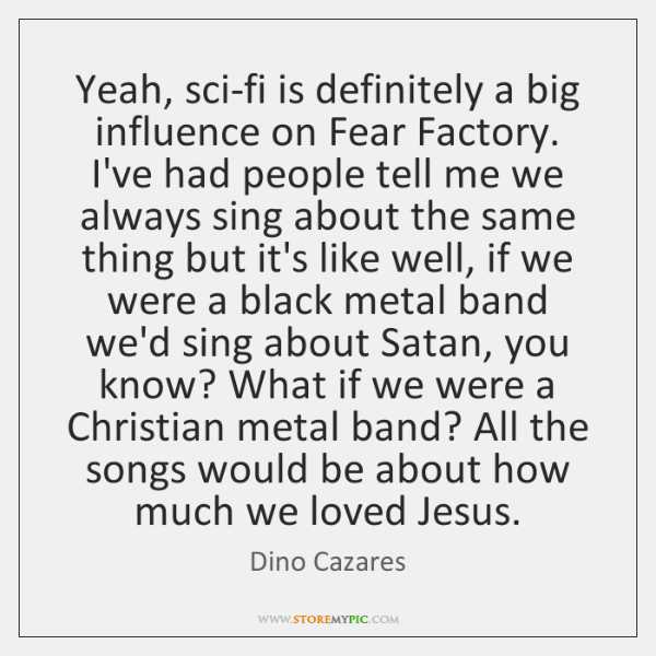 Yeah, sci-fi is definitely a big influence on Fear Factory. I've had ...