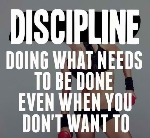 Discipline doing what needs to be done even when you dont want to