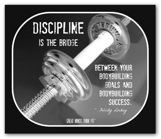 Discipline is the bridge between your bodybuilding goals and bodybuilding success