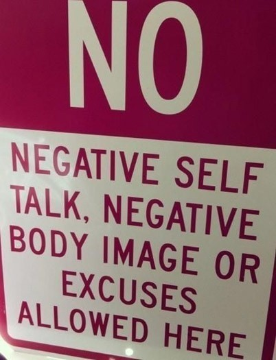 No negative self talk negative body image or excuse allowed here