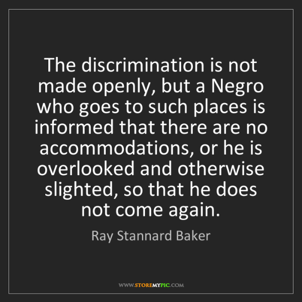 Ray Stannard Baker: The discrimination is not made openly, but a Negro who...