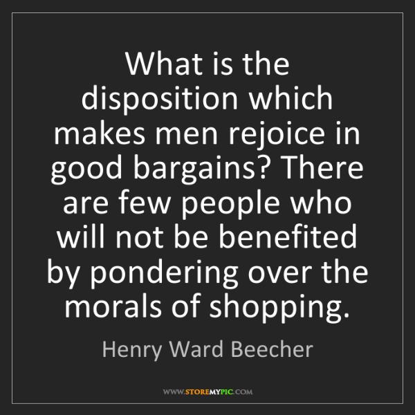 Henry Ward Beecher: What is the disposition which makes men rejoice in good...