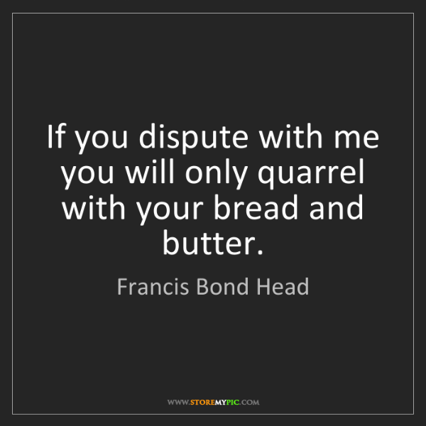 Francis Bond Head: If you dispute with me you will only quarrel with your...
