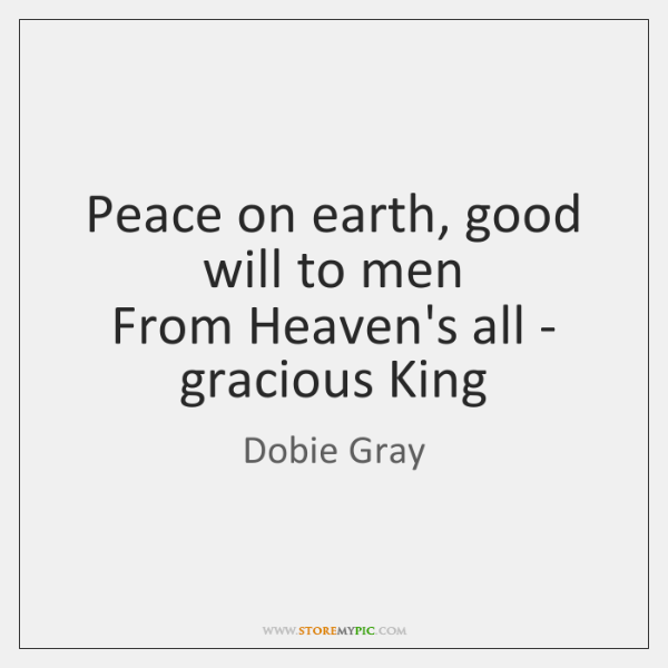 Peace on earth, good will to men  From Heaven's all - gracious ...