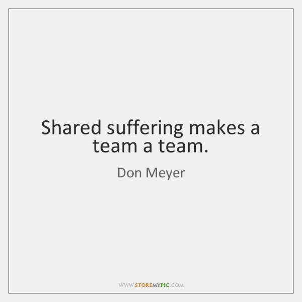 Shared suffering makes a team a team.