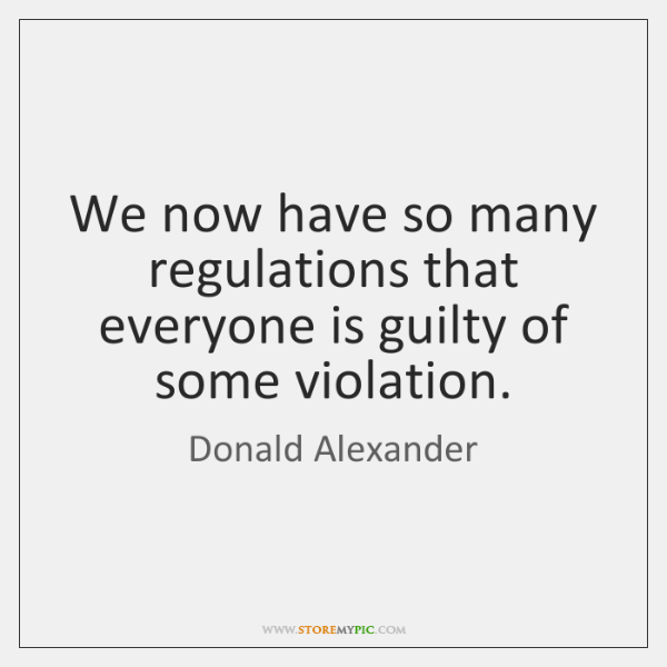We now have so many regulations that everyone is guilty of some ...