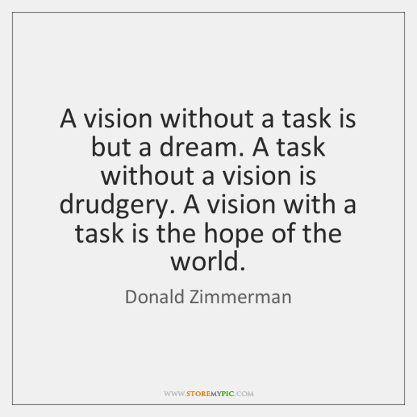 A vision without a task is but a dream. A task without ...