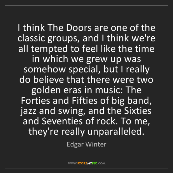 Edgar Winter: I think The Doors are one of the classic groups, and...