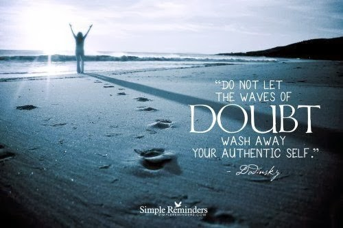 Do not let the ways of doubt wash away your authentic self