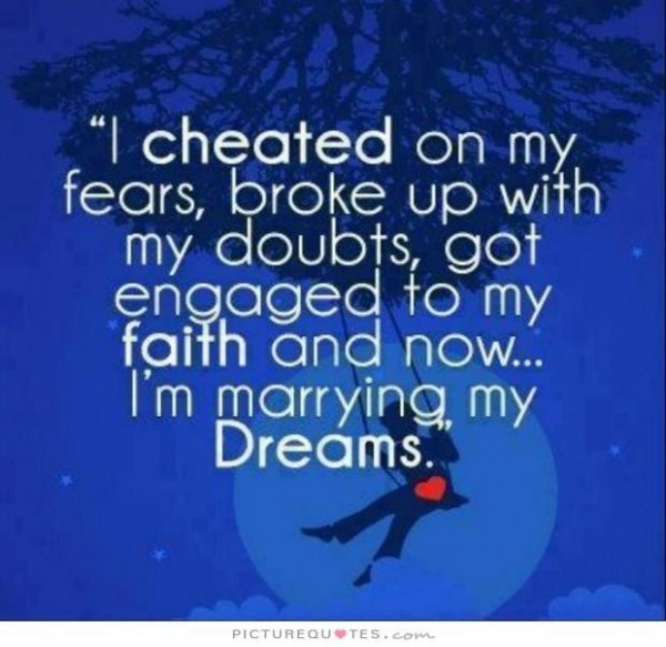 I cheated on my fears broke up with my doubts got engaged to my faith and now im marryin