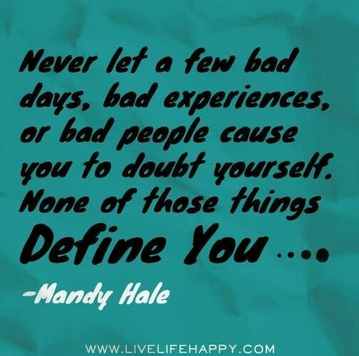 Never let a few bad days bad experiences or bad people cause you to doubt yourself