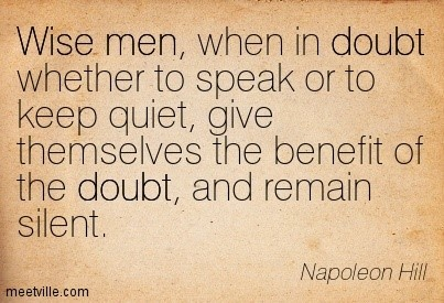 Wise men when i doubt whether to speak or to keep quiet give themselves the benefit of t
