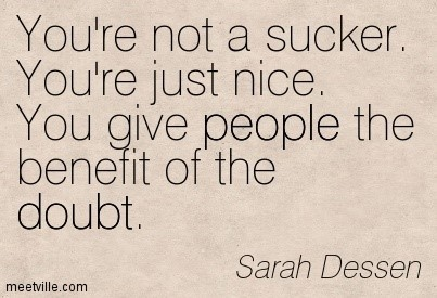 Youre not a sucker youre just nice you give people the benefit of the doubt sarah dessen
