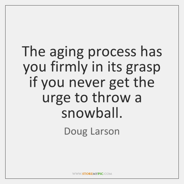 The aging process has you firmly in its grasp if you never ...