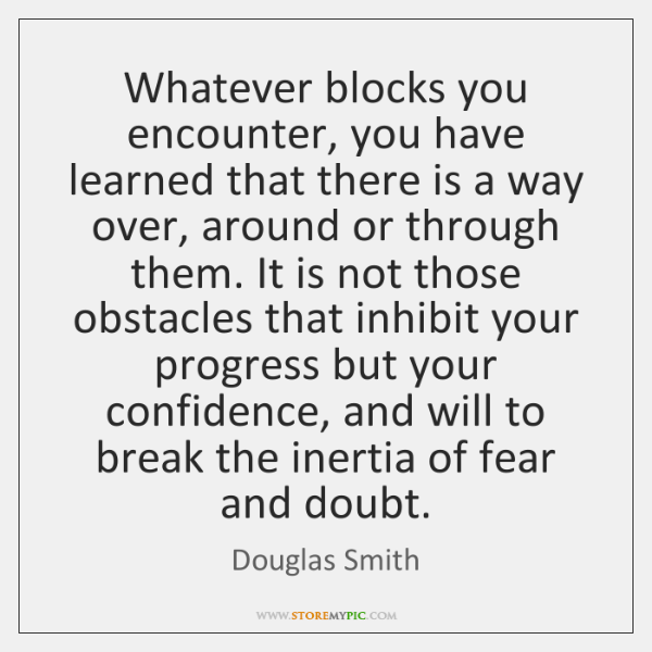 Whatever blocks you encounter, you have learned that there is a way ...