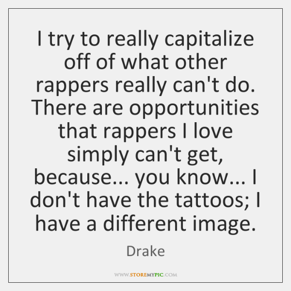 I try to really capitalize off of what other rappers really can't ...