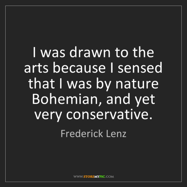 Frederick Lenz: I was drawn to the arts because I sensed that I was by...