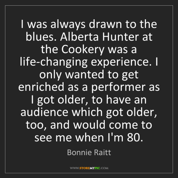 Bonnie Raitt: I was always drawn to the blues. Alberta Hunter at the...