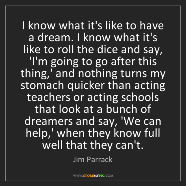 Jim Parrack: I know what it's like to have a dream. I know what it's...