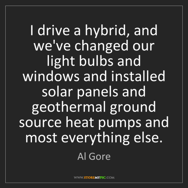 Al Gore: I drive a hybrid, and we've changed our light bulbs and...