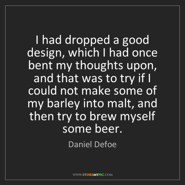 Daniel Defoe: I had dropped a good design, which I had once bent my...