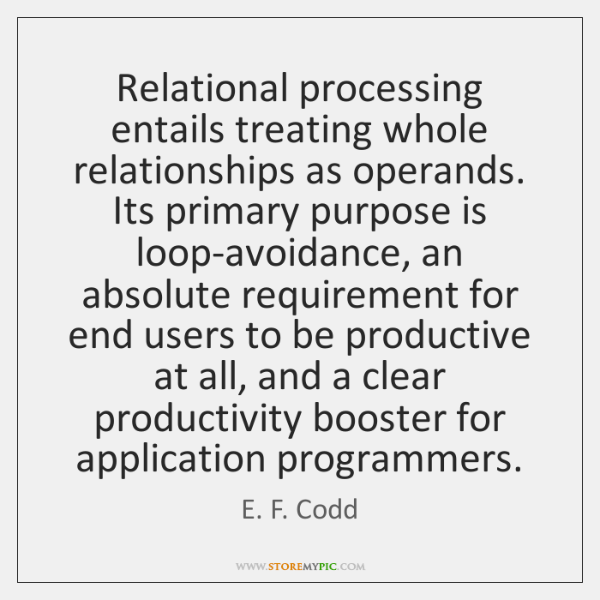 Relational processing entails treating whole relationships as operands. Its primary purpose is ...