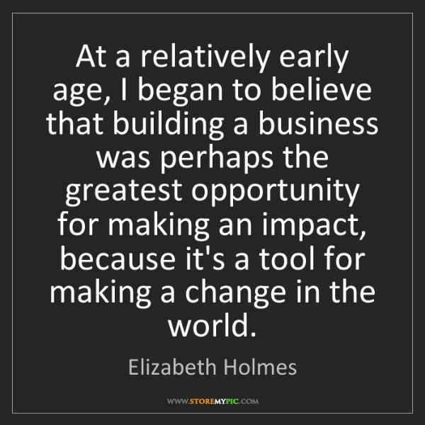 Elizabeth Holmes: At a relatively early age, I began to believe that building...