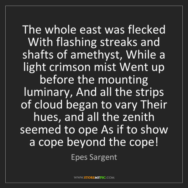 Epes Sargent: The whole east was flecked With flashing streaks and...