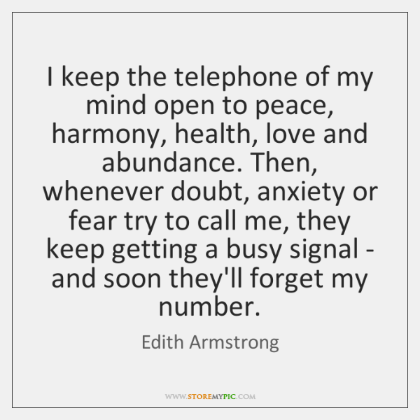 I keep the telephone of my mind open to peace, harmony, health, ...
