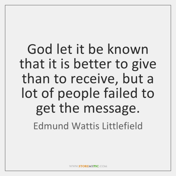 God let it be known that it is better to give than ...