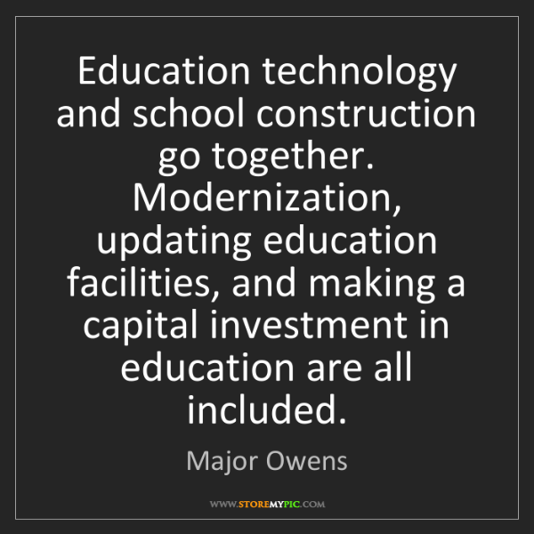 Major Owens: Education technology and school construction go together....