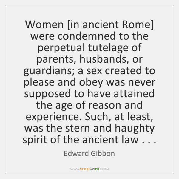 Women [in ancient Rome] were condemned to the perpetual tutelage of parents, ...
