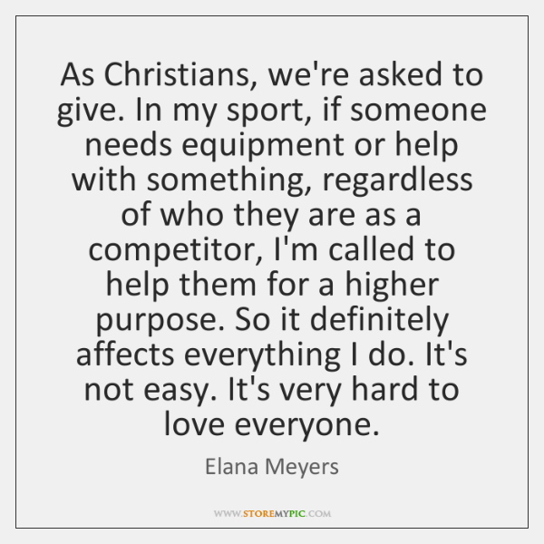 As Christians, we're asked to give. In my sport, if someone needs ...