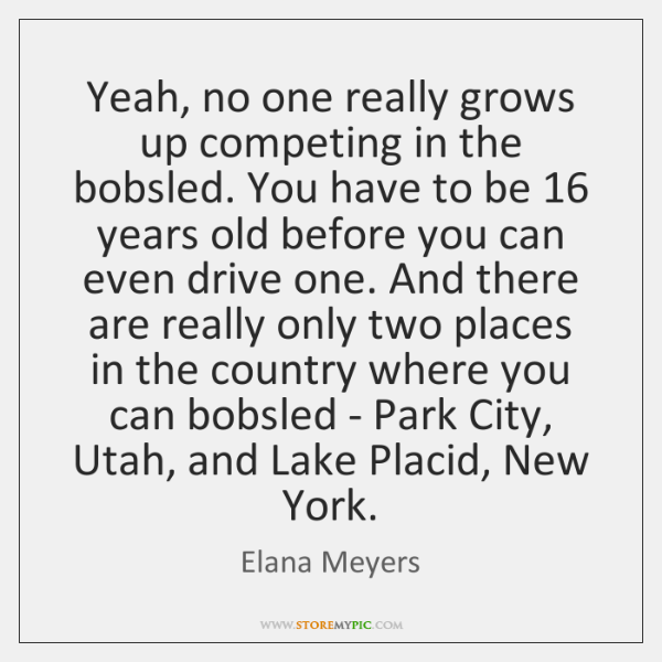 Yeah, no one really grows up competing in the bobsled. You have ...