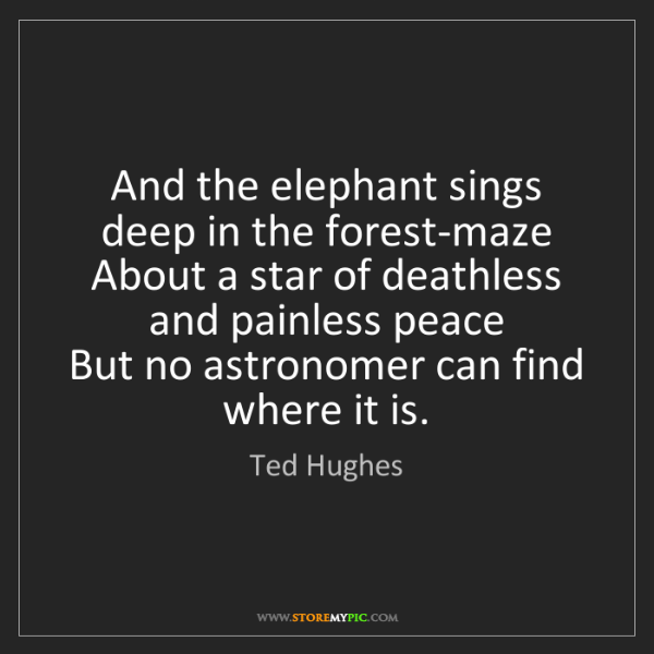 Ted Hughes: And the elephant sings deep in the forest-maze  About...