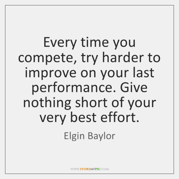 Every time you compete, try harder to improve on your last performance. ...