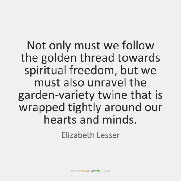 Not only must we follow the golden thread towards spiritual freedom, but ...