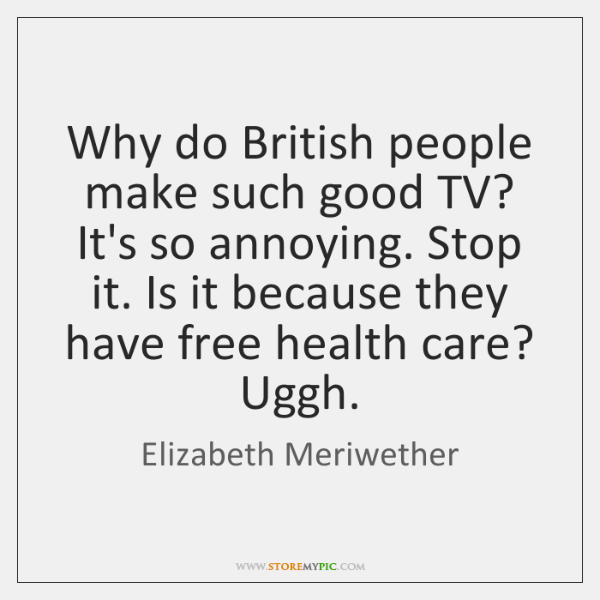 Why do British people make such good TV? It's so annoying. Stop ...