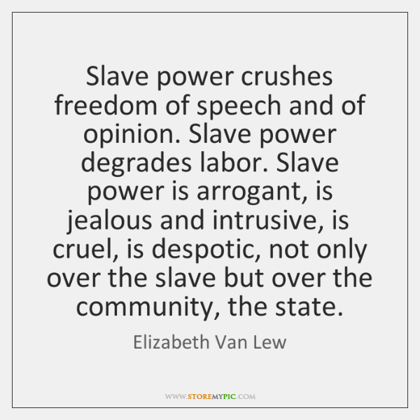 Slave power crushes freedom of speech and of opinion. Slave power degrades ...