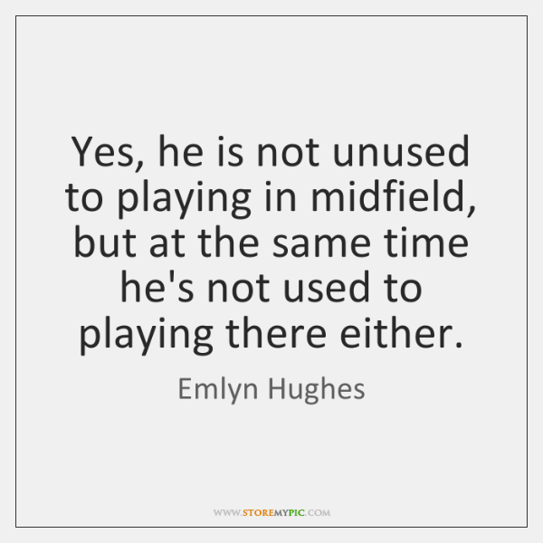 Yes, he is not unused to playing in midfield, but at the ...