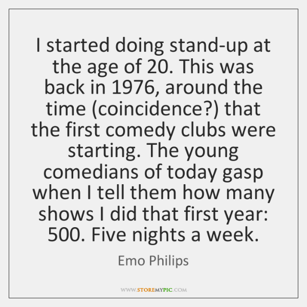 I started doing stand-up at the age of 20. This was back in 1976, ...