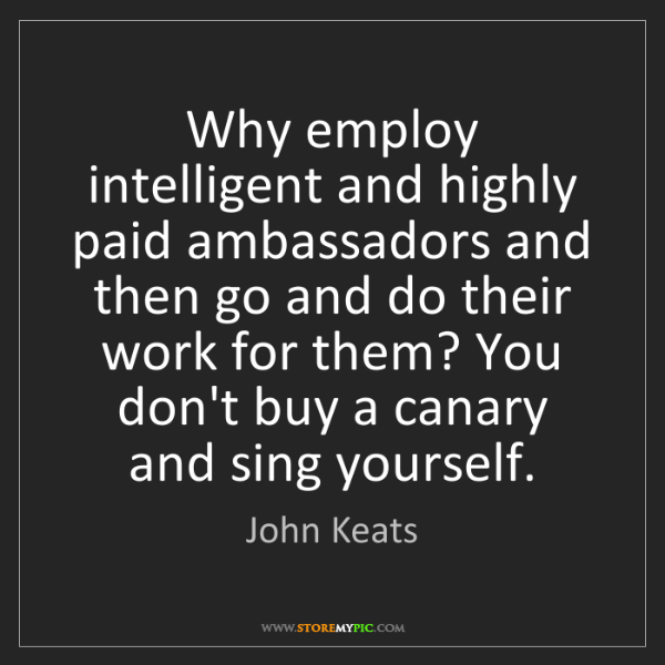 John Keats: Why employ intelligent and highly paid ambassadors and...