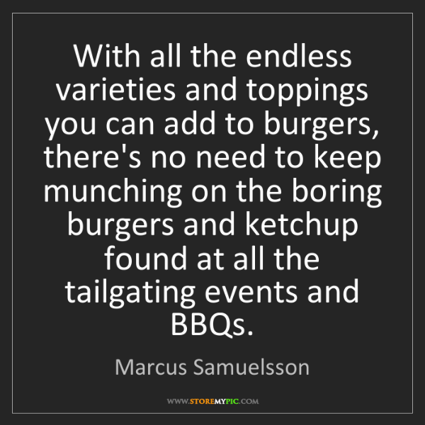 Marcus Samuelsson: With all the endless varieties and toppings you can add...