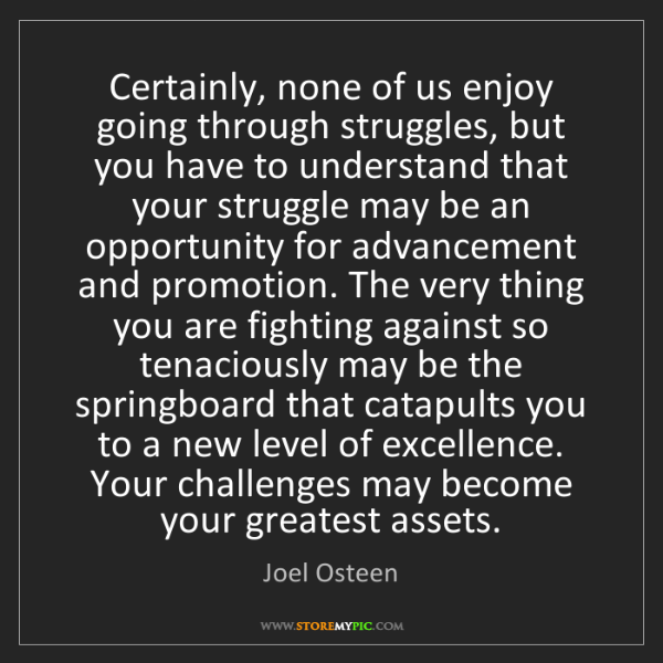 Joel Osteen: Certainly, none of us enjoy going through struggles,...