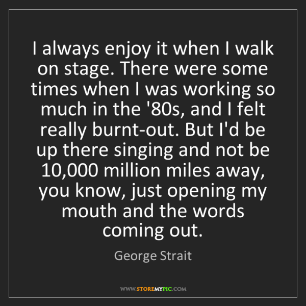 George Strait: I always enjoy it when I walk on stage. There were some...