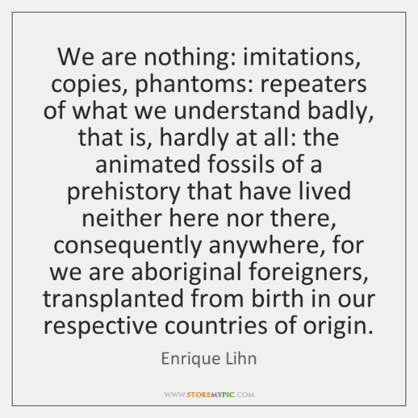 We are nothing: imitations, copies, phantoms: repeaters of what we understand badly, ...