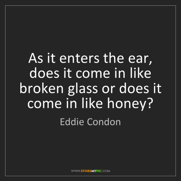 Eddie Condon: As it enters the ear, does it come in like broken glass...