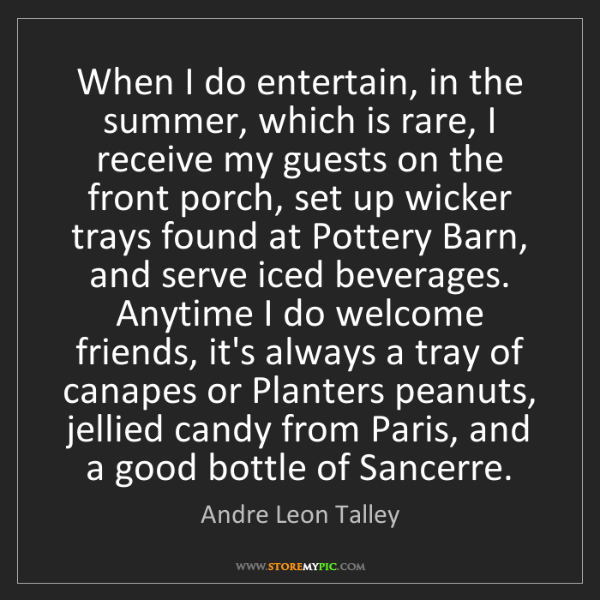 Andre Leon Talley: When I do entertain, in the summer, which is rare, I...