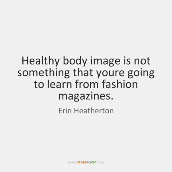 Healthy body image is not something that youre going to learn from ...