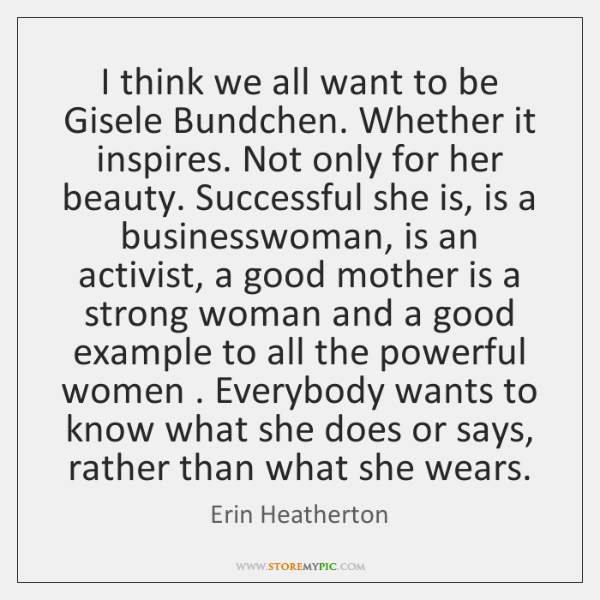 I think we all want to be Gisele Bundchen. Whether it inspires. ...